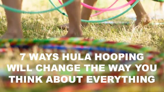 7 Ways Hula Hooping Will Change The Way You Think About Everything