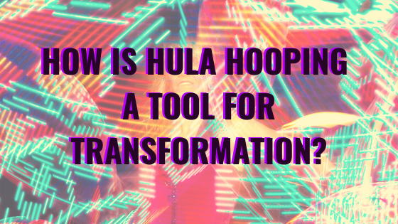 How is Hula Hooping a Tool for Transformation?